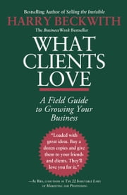 What Clients Love - A Field Guide to Growing Your Business ebook by Harry Beckwith