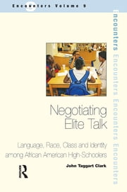 Negotiating Elite Talk - Language, Race, Class and Identity Among African American High Schoolers ebook by John Taggart Clark