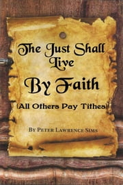 The Just Shall Live by Faith, All Others Pay Tithes ebook by peter sims