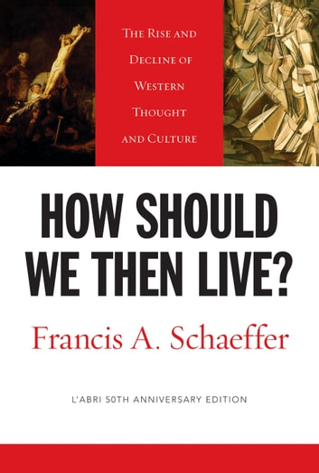 How Should We Then Live? (L'Abri 50th Anniversary Edition) - The Rise and Decline of Western Thought and Culture ebook by Francis A. Schaeffer
