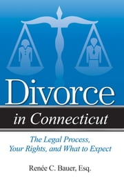 Divorce in Connecticut - The Legal Process, Your Rights, and What to Expect ebook by Reneé C. Bauer, Esq.