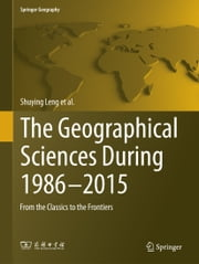 The Geographical Sciences During 1986—2015 - From the Classics To the Frontiers ebook by Shuying Leng,Xizhang Gao,Tao Pei,Guoyou Zhang,Liangfu Chen,Xi Chen,Canfei He,Daming He,Xiaoyan Li,Chunye Lin,Hongyan Liu,Weidong Liu,Yihe Lü,Shilong Piao,Qiuhong Tang,Fulu Tao,Lide Tian,Xiaohua Tong,Cunde Xiao,Desheng Xue,Linsheng Yang,Linwang Yuan,Yuanming Zheng,Huiyi Zhu,Liping Zhu
