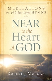 Near to the Heart of God: Meditations on 366 Best-Loved Hymns - Meditations on 366 Best-Loved Hymns ebook by Robert J. Morgan