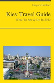 Kiev, Ukraine Travel Guide - What To See & Do ebook by Gregory Faulkner