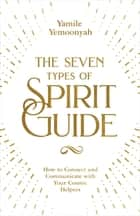 The Seven Types of Spirit Guide - How to Connect and Communicate with Your Cosmic Helpers ebook by Yamile Yemoonyah
