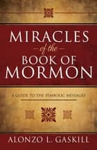 Miracles of the Book of Mormon ebook by Alonzo L. Gaskill