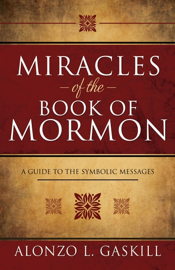 Miracles of the Book of Mormon - A Guide to the Symbolic Messages ebook by Alonzo L. Gaskill