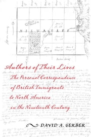 Authors of Their Lives - The Personal Correspondence of British Immigrants to North America in the Nineteenth Century ebook by David A. Gerber