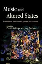 Music and Altered States - Consciousness, Transcendence, Therapy and Addictions ebook by David Aldridge, Joerg Fachner, Dalia Cohen,...