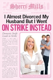 I Almost Divorced My Husband, But I Went On Strike Instead ebook by Sherri Mills