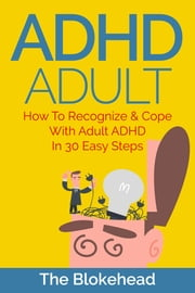 ADHD Adult: How To Recognize & Cope With Adult ADHD In 30 Easy Steps ebook by The Blokehead
