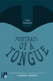 Yoko Tawada's Portrait of a Tongue - An Experimental Translation by Chantal Wright ebook by Yoko Tawada,Chantal Wright