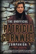 The Unofficial Patricia Cornwell Companion - A Guide to the Bestselling Author's Life and Work ebook by George Beahm