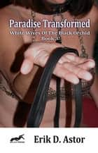 Paradise Transformed: White Wives of the Black Orchid - Book 3 ebook by Erik D. Astor