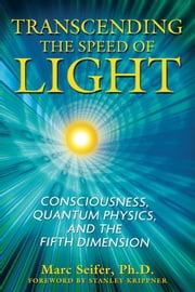 Transcending the Speed of Light - Consciousness, Quantum Physics, and the Fifth Dimension ebook by Marc Seifer, Ph.D.,Stanley Krippner, Ph.D.