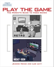 Play the Game - The Parent's Guide to Video Games ebook by Jeannie Novak,Luis Levy