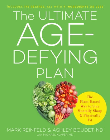 The Ultimate Age-Defying Plan - The Plant-Based Way to Stay Mentally Sharp and Physically Fit ebook by Mark Reinfeld,Ashley Boudet