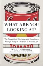 What Are You Looking At? ebook by Will Gompertz