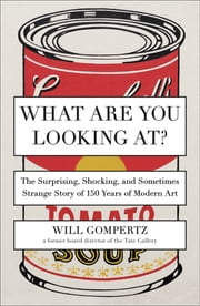 What Are You Looking At? - The Surprising, Shocking, and Sometimes Strange Story of 150 Years of Modern Art ebook by Will Gompertz