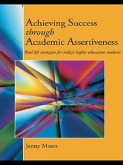 Achieving Success through Academic Assertiveness - Real life strategies for today's higher education students ebook by Jennifer Moon