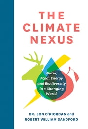 The Climate Nexus - Water, Food, Energy and Biodiversity in a Changing World ebook by Dr. Jon O'Riordan,Robert William Sandford