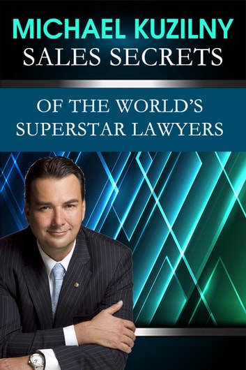 Sales Secrets of the World's Superstar Lawyers ebook by Michael Kuzilny