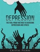 Depression: The Fool-Proof Method To Overcome Depression and Stress ebook by Cristal Pierre