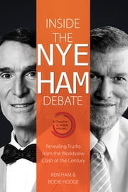 Inside the Nye Ham Debate - Revealing Truths from the Worldview Clash of the Century ebook by Ken Ham,Bodie Hodge