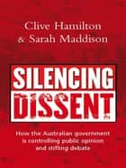 Silencing Dissent - How the Australian government is controlling public opinion and stifling debate ebook by Clive Hamilton, Sarah Maddison