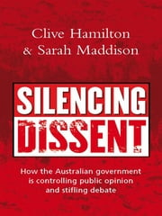 Silencing Dissent - How the Australian government is controlling public opinion and stifling debate ebook by Clive Hamilton and Sarah Maddison