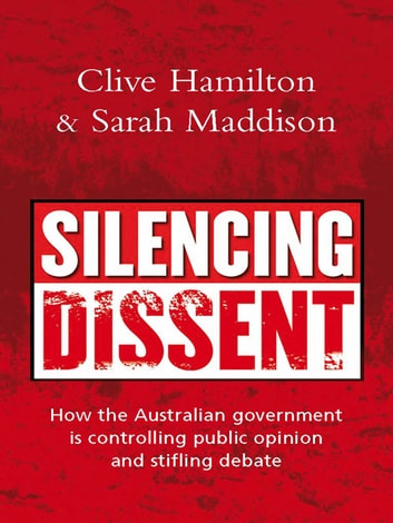 Silencing Dissent - How the Australian government is controlling public opinion and stifling debate ebook by Clive Hamilton,Sarah Maddison