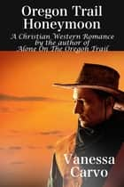 Oregon Trail Honeymoon (A Christian Western Romance Novel) ebook by Vanessa Carvo