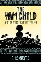 The Yam Child and Other Tales From West Africa - African Fireside Classics, #2 ebook by A. Sakyiama