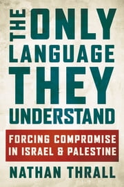 The Only Language They Understand - Forcing Compromise in Israel and Palestine ebook by Nathan Thrall