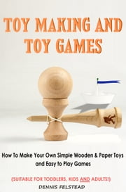Toy Making & Toy Games - How to Make Your Own Simple Wooden & Paper Toys and Easy to Play Games Suitable for Toddlers, Kids and Adults! ebook by Dennis Felstead