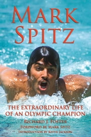 Mark Spitz - The Extraordinary Life of an Olympic Champion ebook by Richard J Foster,Mark Spitz,Keith Jackson