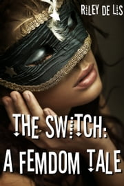 The Switch: A Femdom Tale - (Male Submission Erotica) ebook by Riley de Lis