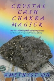 Crystal Cash Chakra Magick: The Rainbow Path to Prosperity - Exploring Crystal Magick ebook by Amethyst Qu