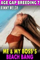Me & My Boss's Beach Bang : Age Gap Breeding 7 - Age-Gap Breeding, #7 ebook by Kimmy Welsh