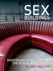 Sex and Buildings - Modern Architecture and the Sexual Revolution ebook by Richard J. Williams