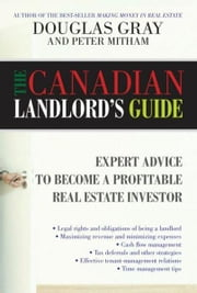 The Canadian Landlord's Guide: Expert Advice for the Profitable Real Estate Investor ebook by Gray, Douglas