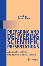 Preparing and Delivering Scientific Presentations - A Complete Guide for International Medical Scientists ebook by John Giba,Ramón Ribes