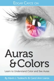 Edgar Cayce on Auras & Colors: Learn to Understand Color and See Auras ebook by Kevin J. Todeschi,Carol Ann Liaros