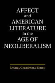 Affect and American Literature in the Age of Neoliberalism ebook by Rachel Greenwald Smith