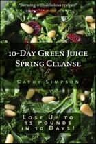 10-Day Green Juice Spring Cleanse ebook by Cathy Simpson