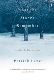 What the Stones Remember - A Life Rediscovered ebook by Patrick Lane