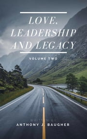 Love, Leadership and Legacy - Volume Two - A Devotional for the Leader in All of Us ebook by Anthony J. Baugher