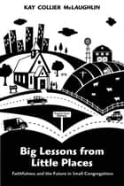 Big Lessons from Little Places - Faithfulness and the Future in Small Congregations ebook by Kay Collier McLaughlin