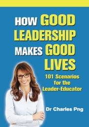 How Good Leadership Makes Good Lives: 101 Scenarios for the LeaderâEducator ebook by Charles Png