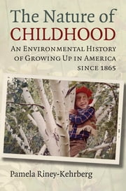 The Nature of Childhood - An Environmental History of Growing Up in America since 1865 ebook by Pamela RineyKehrberg